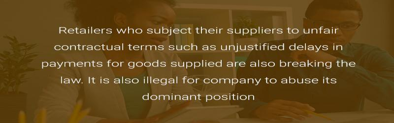 Retailers who subject their suppliers to unfair contractual terms such as unjustified delays in payments for goods supplied are also breaking the law. It is also illegal for company to abuse its dominant position.