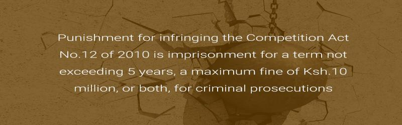 Punishment for infringing the Competition Act No.12 of 2010 is imprisonment for a term not exceeding 5 years, a maximum fine of Ksh.10 million, or both, for criminal prosecutions.